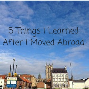 5 things I learned after I moved abroad