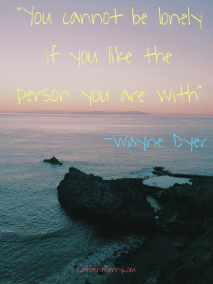 """You cannot be lonely if you like the person you are with"", Wayne Dyer"